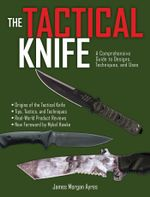The Tactical Knife : A Comprehensive Guide to Designs, Techniques, and Uses - James Morgan Ayres