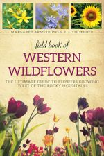 Field Book of Western Wild Flowers : The Ultimate Guide to Flowers Growing West of the Rocky Mountains - Margaret Armstrong