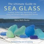 The Ultimate Guide to Sea Glass : Finding, Collecting, Identifying, and Using the Ocean's Most Beautiful Stones - Mary Beth Beuke