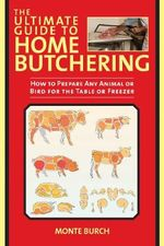 The Ultimate Guide to Home Butchering : How to Prepare Any Animal or Bird for the Table or Freezer - Monte Burch