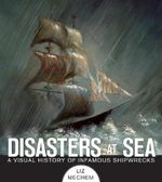 Disasters at Sea : A Visual History of Infamous Shipwrecks - Liz Mechem