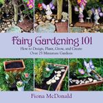Fairy Gardening 101 : How to Design, Plant, Grow, and Create Over 25 Miniature Gardens - Fiona McDonald