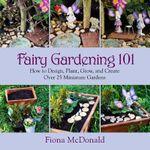 Fairy Gardening 101 : How to Design, Plant, Grow, and Create Over 25 Miniature Gardens - Fiona McDonald