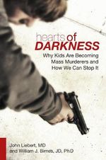 Hearts of Darkness : Why Kids are Becoming Mass Murderers and How We Can Stop it - John Liebert