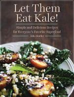 Let Them Eat Kale! : Simple and Delicious Recipes for Everyone's Favorite Superfood - Julia Mueller