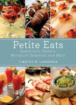 Petite Eats : Appetizers, Tasters, Miniature Desserts, and More - Timothy W. Lawrence