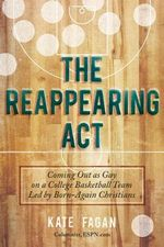 The Reappearing Act : Coming out as Gay on a College Basketball Team Led by Born-again Christians - Kate Fagan