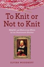 To Knit or Not to Knit : Helpful and Humorous Hints for the Passionate Knitter - Elvira Woodruff