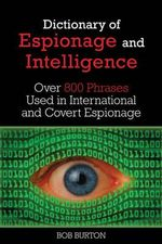 Dictionary of Espionage and Intelligence : Over 800 Phrases Used in International and Covert Espionage - Bob Burton
