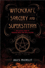 Witchcraft, Sorcery and Superstition : The Classic Study of Medieval Hexes and Spell-Casting - Jules Michelet