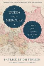 Words of Mercury : Tales from a Lifetime of Travel - Patrick Leigh Fermor