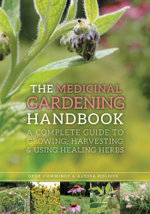 The Medicinal Gardening Handbook : A Complete Guide to Growing, Harvesting, and Using Healing Herbs - Dede Cummings