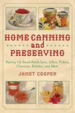 Home Canning and Preserving : Putting Up Small-Batch Jams, Jellies, Pickles, Chutneys, Relishes, and More - Janet Cooper
