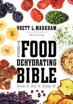 The Food Dehydrating Bible : Grow it. Dry it. Enjoy it! - Brett L. Markham