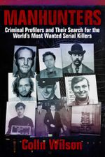 Manhunters : Criminal Profilers and Their Search for the World's Most Wanted Serial Killers - Colin Wilson