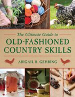 The Ultimate Guide to Old-Fashioned Country Skills - Abigail R. Gehring