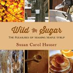 Wild Sugar : The Pleasures of Making Maple Syrup - Susan  Carol Hauser