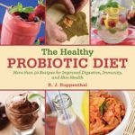 The Healthy Probiotic Diet : More Than 50 Recipes for Improved Digestion, Immunity, and Skin Health - R. J. Ruppenthal