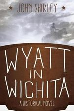 Wyatt in Wichita : A Historical Novel - John Shirley