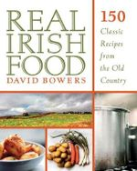Real Irish Food : 150 Classic Recipes from the Old Country - David Bowers