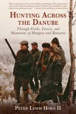 Hunting Across the Danube : Through Fields, Forests, and Mountains of Hungary and Romania - Peter Lewis Horn II
