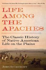 Life Among the Apaches : The Classic History of Native American Life on the Plains - John D Cremony