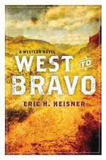 West to Bravo : A Western Novel - Eric H. Heisner