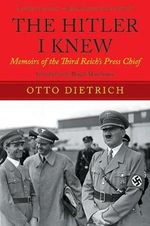 The Hitler I Knew : Memoirs of the Third-Reich's Press Chief - Otto Dietrich