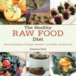The Healthy Raw Food Diet : Advice and Recipes to Energize, Dehydrate, Lose Weight, and Feel Great
