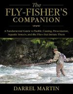 The Fly Fisher's Companion : A Fundamental Guide to Tackle, Casting, Presentation, Aquatic Insects, and the Flies That Imitate Them - Darrel Martin