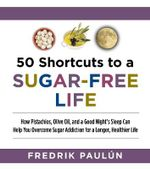 50 Shortcuts to a Sugar-Free Life : How Pistachios, Olive Oil, and a Good Night's Sleep Can Help You Overcome Sugar Addiction for a Longer, Healthier Life - Fredrik Paulun
