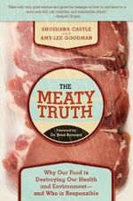 The Meaty Truth : Why Our Food is Destroying Our Health and Environment--and Who is Responsible - Shushana Castle