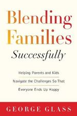 Blending Families Successfully : Helping Parents and Kids Navigate the Challenges So That Everyone Ends Up Happy - George S. Glass