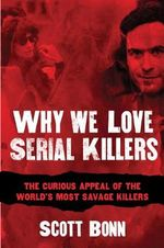 Why We Love Serial Killers : The Curious Appeal of the World's Most Savage Murderers - Scott A. Bonn