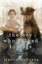 The Boy Who Talked to Dogs : A Memoir - Martin McKenna