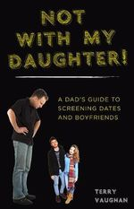 Not with My Daughter! : A Dad's Guide to Screening Dates and Boyfriends - Terry A. Vaughan