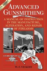 Advanced Gunsmithing : A Manual of Instruction in the Manufacture, Alteration, and Repair of Firearms - W F Vickery