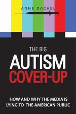 The Big Autism Cover-Up : How and Why the Media is Lying to the American Public - Anne Dachel