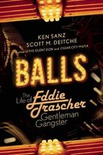Balls : The Life of Eddie Trascher, Gentleman Gangster - Scott M Deitche