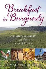 Breakfast in Burgundy : A Hungry Irishman in the Belly of France - Raymond B. Blake