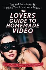 The Lovers' Guide to Homemade Video : Tips and Techniques for Making Your Own Erotic Movies - Serena Valles