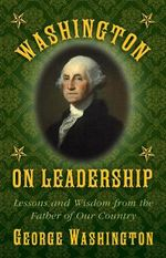 Washington on Leadership : Lessons and Wisdom from the Father of Our Country - George Washington
