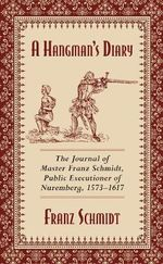 A Hangman's Diary : The Journal of Master Franz Schmidt, Public Executioner of Nuremberg, 1573--1617 - Franz Schmidt