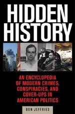 Hidden History : An Expose of Modern Crimes, Conspiracies, and Cover-Ups in American Politics - Donald Jeffries