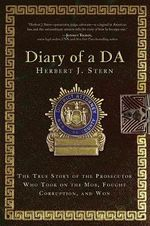 Diary of a DA : The True Story of the Prosecutor Who Took on the Mob, Fought Corruption, and Won - Herbert J. Stern