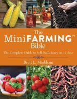 The Mini Farming Bible : The Complete Guide to Self Sufficiency on Acre - Brett L. Markham