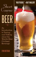 Short Course in Beer : An Introduction to Tasting and Talking About the World's Most Civilized Beverage - Lynn Hoffman