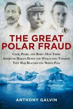 The Great Polar Fraud : Cook, Peary, and Byrd--How Three American Heroes Duped the World into Thinking They Had Reached the North Pole - Anthony Galvin