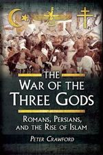 The War of the Three Gods : Romans, Persians, and the Rise of Islam - Peter Crawford