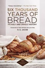 Six Thousand Years of Bread : Its Holy and Unholy History - H.E. Jacob